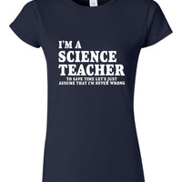 I'm A Science Teacher Tshirt to Save Time Let's Just assume I'm never Wrong T Shirt Ladies Mens