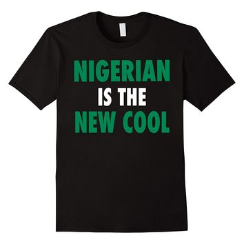 Nigerian Is The New Cool T-Shirt - Nigerian Naija Pride