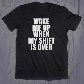 Funny Wake Me Up When My Shift Is Over Slogan Tee Tumblr Top Sarcastic Career T-shirt