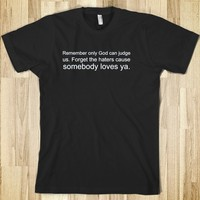 Remember only God can judge us. Forget the haters cause somebody loves ya.