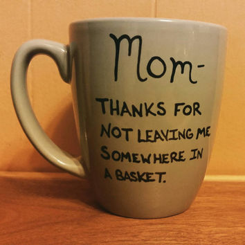 Mug/Cup/Mom thanks for not leaving me somewhere in a basket/Funny mug/Gift for Mom/Birthday gift/Quote mug/Valentines Day gift/Free shipping