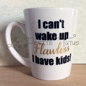 Vinyl mug, custom, flawless, coffee mug, coffee cup, morning coffee, mommy, mom troubles, wake up, kids, custom made, handmade, ooak,