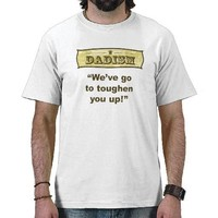 Dadism - We've got to toughen you up! Tee Shirt from Zazzle.com