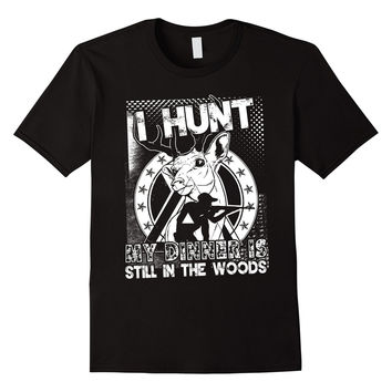I hunt / my dinner is still in the woods / Deer Hunting Tee