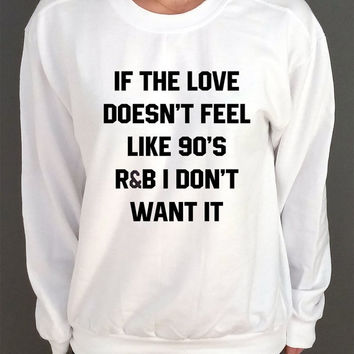 If The Love Doesn't Feel Like 90's r&b Don't Want It  Unisex  Sweatshirt  Fashion Sweatshirt Tumblr Sweatshirt Instagram Blogs Sassy Cute
