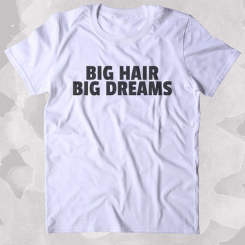Big Hair Big Dreams Shirt Funny Texas Hair Girly Sassy Gift Clothing Tumblr T-shirt