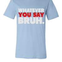 Whatever You Say Bruh Shirt 4 - Unisex T-shirt
