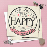 Naughty Anniversary Card - Love - I just want you to be HAPPY and naked - 4.75 X 4.75 folding card - Adult Humor - Sexy Card - Dirty