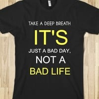 TAKE A DEEP BREATH IT'S JUST A BAD DAY, NOT A BAD LIFE