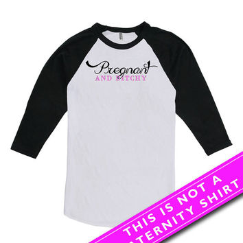 Funny Pregnancy Shirt Gifts For Expecting Mothers Maternity Clothes Pregnant And Bitchy Mother To Be American Apparel Unisex Raglan MAT-631