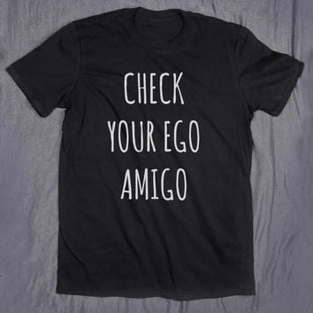 Slogan Tee Check Your Ego Amigo Tumblr Funny Blogger Hipster T-shirt