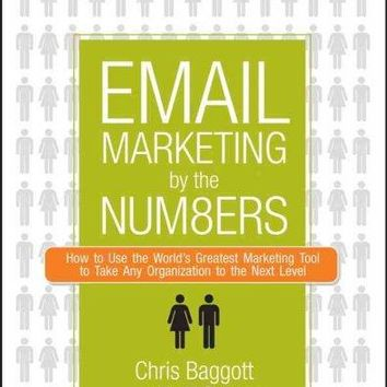 Email Marketing by the Numbers: How to Use the World's Greatest Marketing Tool to Take Any Organization to the Next Level: Email Marketing by the Numbers