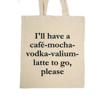 I'll have a café-mocha-vodka-valium-latte to go, please-bag / linen quote shopping bag