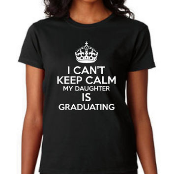 I Can't Keep Calm My Daughters is Graduating School t shirt graduation gift College highschool gift for mom graduation grad school t shirts