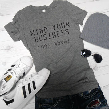 Mind Your Business Shirt. Funny Graphic Shirt. Triblend Basic Shirt. Mind Your Own Business Thank You Shirt.
