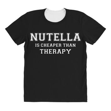 Nutella Is Cheaper Than Therapy All Over Women's T-shirt