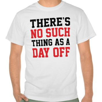 No Such Thing As A Day Off Tee Shirt