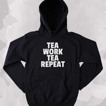 Funny Tea Work Tea Repeat Hoodie Clothing Sarcastic Black Tea Sarcasm Tumblr Sweatshirt