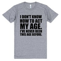 i don't know how to act my age i've never been this age before | Athletic T-shirt | SKREENED