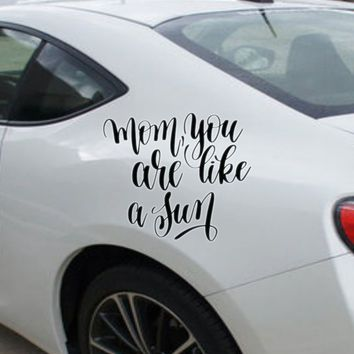 Mom,you are like a sun Vinyl Outdoor Decal (Permanent Sticker)
