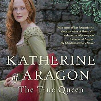 Katherine of Aragon, the True Queen (Six Tudor Queens)
