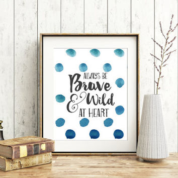 Always be brave and wild at heart, 8x10 digital print, Motivational poster, Printable, Wall art, Instant download,  poster, blue watercolor