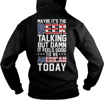 Maybe it's the beer talking but damn it feels good to be American today  Hoodie