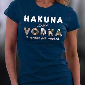 Hakuna Some Vodka T Shirt, Get Wasted T Shirt, Hakuna Some Vodka It Means Get Wasted T Shirt, Birthday Gift, Birthday Tshirt