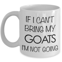 Goat Coffee Mug - Goat Gifts - If I Can't Bring My Goats I'm Not Going Coffee Mug