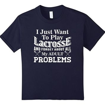 Want To Play Lacrosse Forget Adult Problems Funny T Shirt