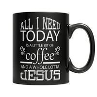 All I Need Today is a Little Bit of Coffee and a Whole Lotta Jesus Mug