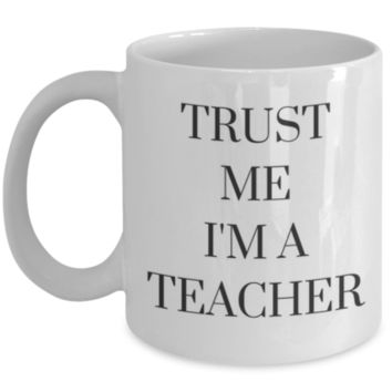 Trust Me I'm A Teacher - Perfect Gift for Graduation, Teacher, Teacher Assistant, Sister, Mother, Best Friend, Coworker, Roommate - Funny Coffee Mug - Sarcastic Coffee Mug - Birthday Gift - Christmas Gift - White Elephant Gift