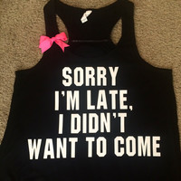 Sorry I'm Late, I Didn't Want To Come - Racerback tank - Sweatshirt - Loungewear  - Womens fitness Tank - Workout clothing