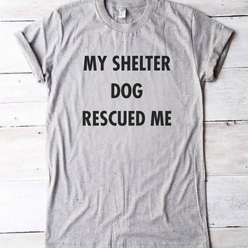 My Shelter Dog Rescued Me t shirt gifts dog shirt funny women shirt men t shirt unisex shirt teen gifts girl tees fashion shirt graphic tees