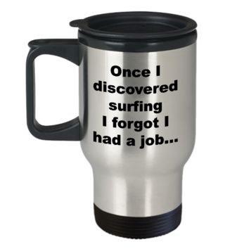 Surfer Travel Mug - Once I Discovered Surfing I Forgot I Had A Job Stainless Steel Insulated Travel Coffee Cup with Lid