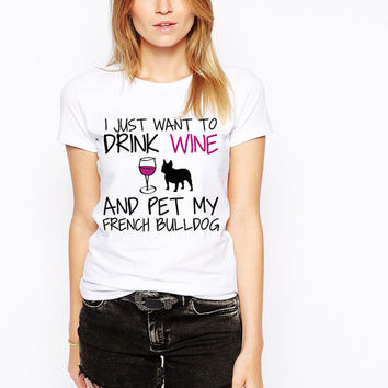 Frenchie Shirt - I Just Want To Drink Wine and Pet My French Bulldog T-Shirt - Dog Lover - Black Frenchie Dog Shirt- French Bull Dog Breed