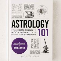 Astrology 101: From Sun Signs To Moon Signs, Your Guide To Astrology By Kathleen Sears