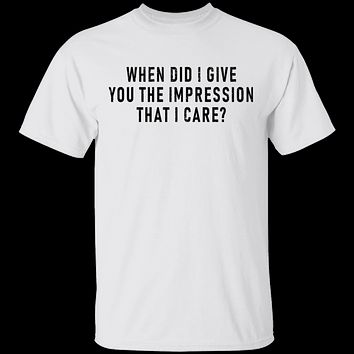 When Did I Give You The Impression That I Care T-Shirt