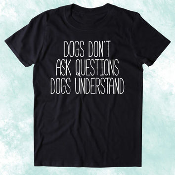 Dogs Dont Ask Questions Dogs Understand Shirt Funny Dog Animal Lover Puppy Clothing Tumblr T-shirt