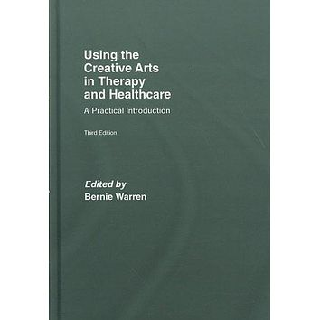 Using the Creative Arts in Therapy and Healthcare: A Practical Introduction: Using the Creative Arts in Therapy and Healthcare