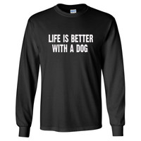 Life Is Better With A Dog tshirt - Long Sleeve T-Shirt
