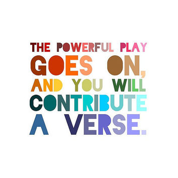 the powerful play goes on and you will contribute a verse