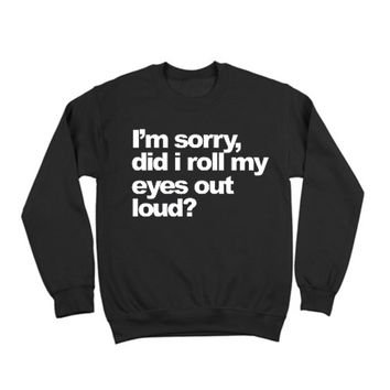 SORRY, DID I ROLL MY EYES OUT LOUD  - CREWNECK SWEATER