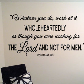 Whatever you do, work at it wholeheartedly as though you were working for the LORD and not for men. Col 3:23 vinyl wall art decal