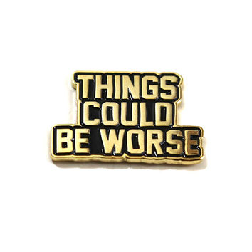 Things Could Be Worse Pin
