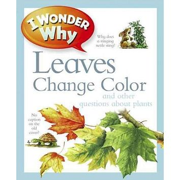 I Wonder Why Leaves Change Color And Other Questions About Plants (I Wonder Why)