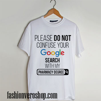 Please Don't Confuse your Google Search with my pharmacy degree t shirt men and t shirt women by fashionveroshop
