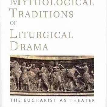 The Mythological Traditions of Liturgical Drama: The Eucharist As Theater