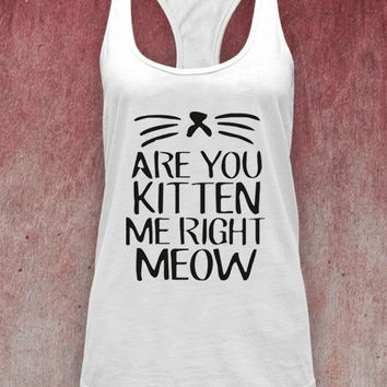 Are You Kitten Me Right Meow unisex adults tank top on Size : S-XXl heppy feed.