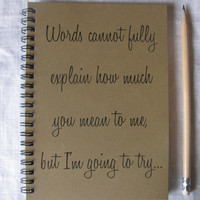 Words cannot fully explain how much you mean to me, but I'm going to try...- 5 x 7 journal